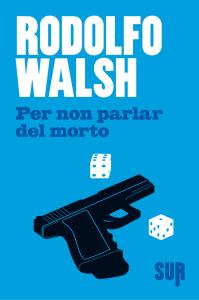 Per non parlare del morto' di Rodolfo Walsh edito da Sur.